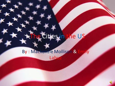 The Cities in the US By : Mackenzie Mollison & Emily Labuz.