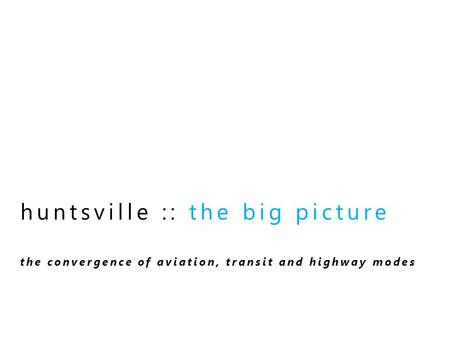 Huntsville :: the big picture the convergence of aviation, transit and highway modes.