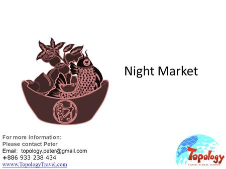 Night Market For more information: Please contact Peter   +886 933 238 434 wwww.TopologyTravel.com wwww.TopologyTravel.com.