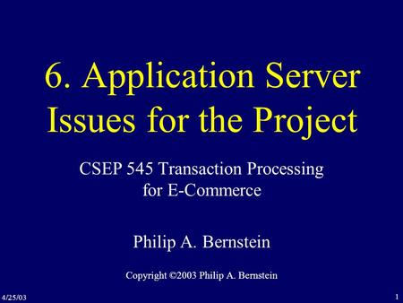4/25/03 1 6. Application Server Issues for the Project CSEP 545 Transaction Processing for E-Commerce Philip A. Bernstein Copyright ©2003 Philip A. Bernstein.