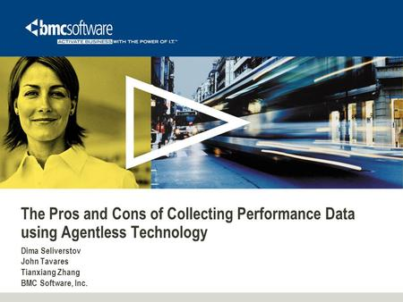 The Pros and Cons of Collecting Performance Data using Agentless Technology Dima Seliverstov John Tavares Tianxiang Zhang BMC Software, Inc.