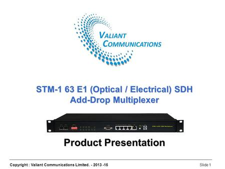 Copyright : Valiant Communications Limited. - 2013 -15Slide 1 STM-1 63 E1 (Optical / Electrical) SDH Add-Drop Multiplexer Product Presentation.