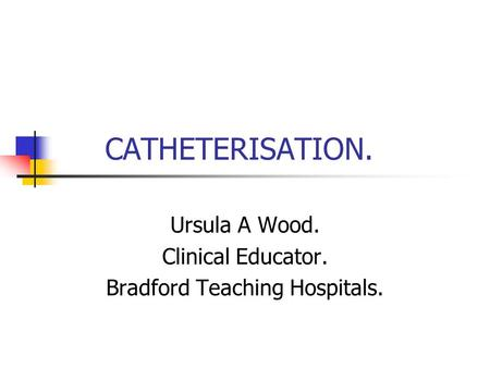 CATHETERISATION. Ursula A Wood. Clinical Educator. Bradford Teaching Hospitals.