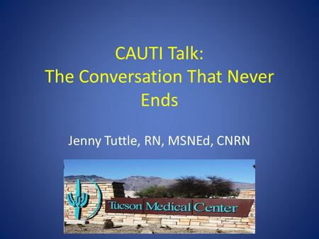 CAUTI Talk: The Conversation That Never Ends Jenny Tuttle, RN, MSNEd, CNRN.