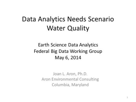 Data Analytics Needs Scenario Water Quality Earth Science Data Analytics Federal Big Data Working Group May 6, 2014 Joan L. Aron, Ph.D. Aron Environmental.