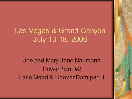 Las Vegas & Grand Canyon July 13-18, 2006 Joe and Mary Jane Naumann PowerPoint #2 Lake Mead & Hoover Dam part 1.