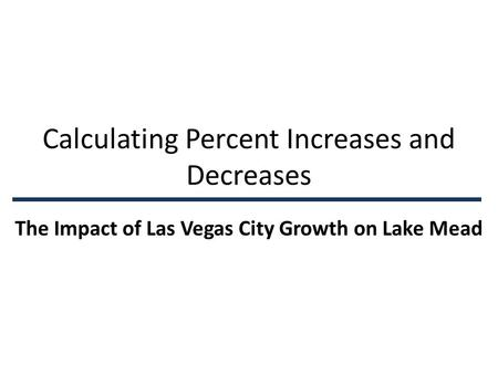 Calculating Percent Increases and Decreases The Impact of Las Vegas City Growth on Lake Mead.