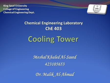 Meshal Khaled Al-Saeed 423105653 Dr. Malik Al-Ahmad King Saud University College of Engineering Chemical Engineering Dept. Chemical Engineering Laboratory.
