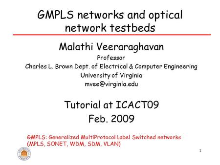 1 GMPLS <strong>networks</strong> and optical <strong>network</strong> testbeds Malathi Veeraraghavan Professor Charles L. Brown Dept. of Electrical & Computer Engineering University of.