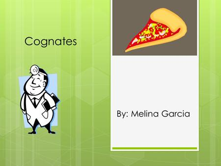 Cognates By: Melina Garcia. What are cognates?  Cognates – are words in two languages that are spelled, pronounced, and written the same or very similar.
