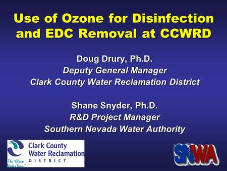 Use of Ozone for Disinfection and EDC Removal at CCWRD Doug Drury, Ph.D. Deputy General Manager Clark County Water Reclamation District Shane Snyder, Ph.D.