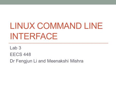 LINUX COMMAND LINE INTERFACE Lab 3 EECS 448 Dr Fengjun Li and Meenakshi Mishra.