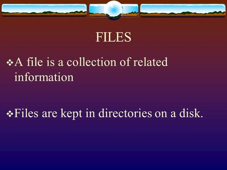 FILES  A file is a collection of related information  Files are kept in directories on a disk.