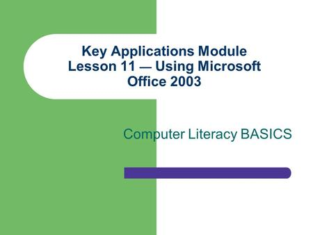 Key Applications Module Lesson 11 — Using Microsoft Office 2003 Computer Literacy BASICS.