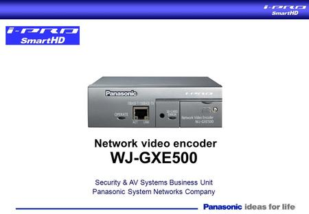 Network video encoder WJ-GXE500 Security & AV Systems Business Unit Panasonic System Networks Company Network video encoder WJ-GXE500 Security & AV Systems.