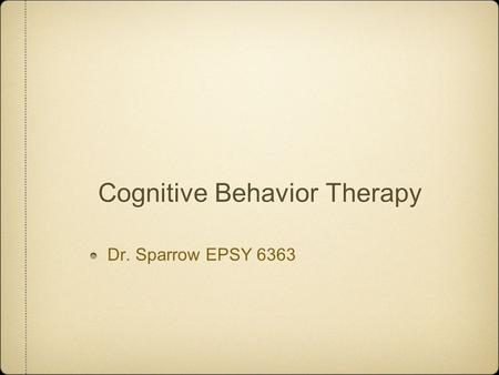 Cognitive Behavior Therapy Dr. Sparrow EPSY 6363.