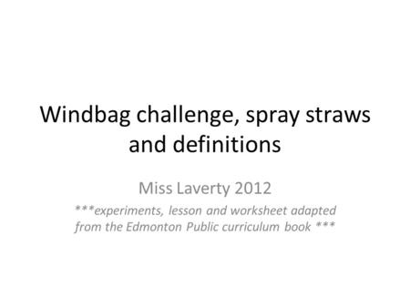 Windbag challenge, spray straws and definitions Miss Laverty 2012 ***experiments, lesson and worksheet adapted from the Edmonton Public curriculum book.