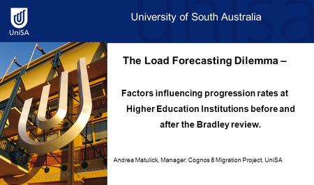 University of South Australia The Load Forecasting Dilemma – Factors influencing progression rates at Higher Education Institutions before and after the.