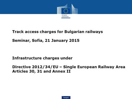 Transport Track access charges for Bulgarian railways Seminar, Sofia, 21 January 2015 Infrastructure charges under Directive 2012/34/EU – Single European.