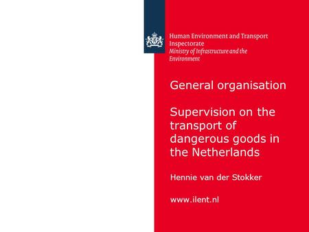 General organisation Supervision on the transport of dangerous goods in the Netherlands Hennie van der Stokker www.ilent.nl.