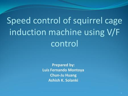 Prepared by: Luis Fernando Montoya Chun-Ju Huang Ashish K. Solanki Speed control of squirrel cage induction machine using V/F control 1.