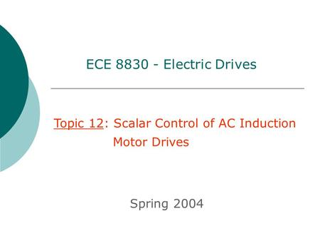 Topic 12: Scalar Control of AC Induction Motor Drives Spring 2004 ECE 8830 - Electric Drives.