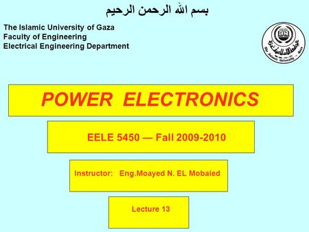 POWER ELECTRONICS Instructor: Eng.Moayed N. EL Mobaied The Islamic University of Gaza Faculty of Engineering Electrical Engineering Department بسم الله.