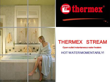THERMEX STREAM HOT WATER MOMENTARILY! Open outlet instantaneous water heaters.