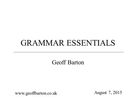 GRAMMAR ESSENTIALS Geoff Barton www.geoffbarton.co.uk August 7, 2015.