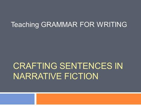 CRAFTING SENTENCES IN NARRATIVE FICTION Teaching GRAMMAR FOR WRITING.