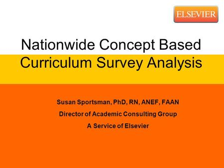 Nationwide Concept Based Curriculum Survey Analysis Susan Sportsman, PhD, RN, ANEF, FAAN Director of Academic Consulting Group A Service of Elsevier.