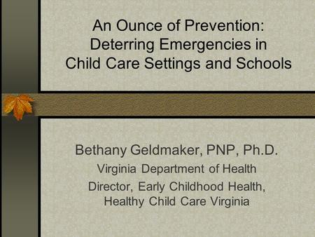 An Ounce of Prevention: Deterring Emergencies in Child Care Settings and Schools Bethany Geldmaker, PNP, Ph.D. Virginia Department of Health Director,