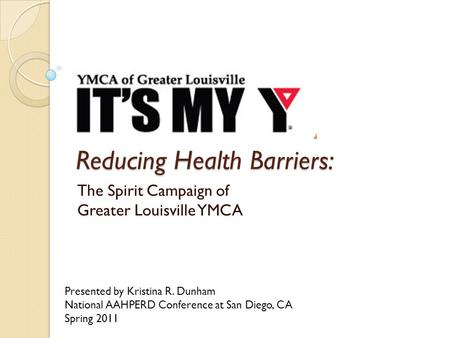 Reducing Health Barriers: The Spirit Campaign of Greater Louisville YMCA Presented by Kristina R. Dunham National AAHPERD Conference at San Diego, CA Spring.