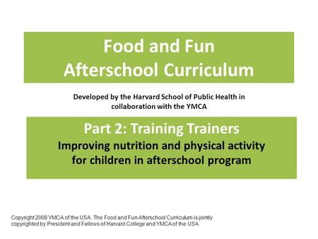 Food and Fun Afterschool Curriculum Developed by the Harvard School of Public Health in collaboration with the YMCA Part 2: Training Trainers Improving.