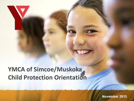 YMCA of Simcoe/Muskoka Child Protection Orientation November 2013.