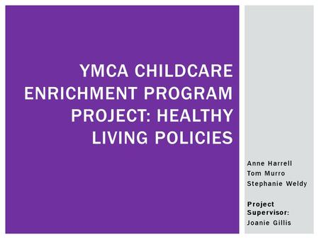 Anne Harrell Tom Murro Stephanie Weldy Project Supervisor: Joanie Gillis YMCA CHILDCARE ENRICHMENT PROGRAM PROJECT: HEALTHY LIVING POLICIES.