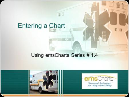 "Entering a Chart Using emsCharts Series # 1.4. Entering a Chart Log into emsCharts From your Home Page choose ""Patient Records"" on the left Menu On the."