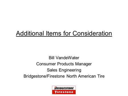 Additional Items for Consideration Bill VandeWater Consumer Products Manager Sales Engineering Bridgestone/Firestone North American Tire.