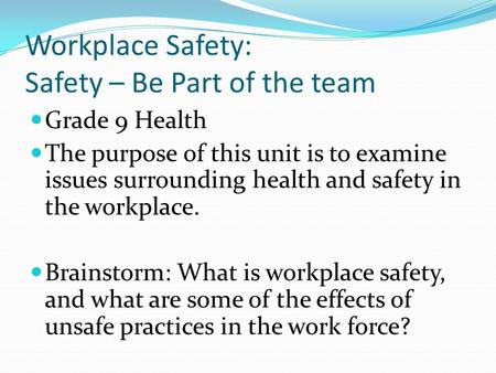 Workplace Safety: Safety – Be Part of the team Grade 9 Health The purpose of this unit is to examine issues surrounding health and safety in the workplace.