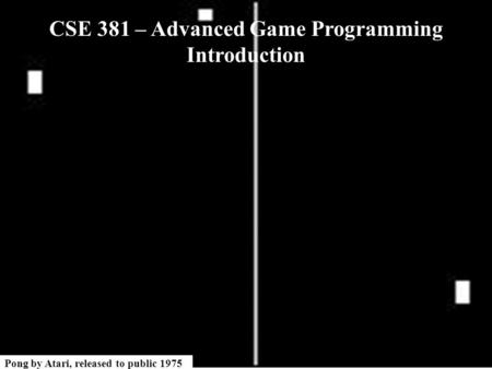 Pong by Atari, released to public 1975 CSE 381 – Advanced Game Programming Introduction.