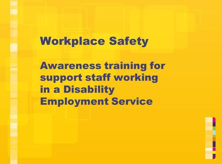 Workplace Safety Awareness training for support staff working in a Disability Employment Service This resource is designed to assist managers and support.