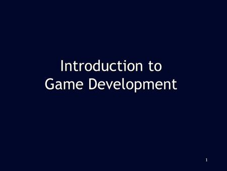1 Introduction to Game Development. Game Platform Game Platform Game Types Game Types Game Team Game Team Game Development Pipeline Game Development Pipeline.