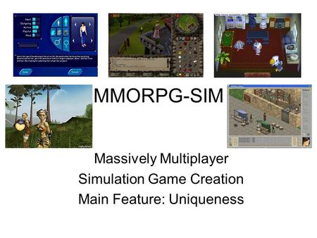 MMORPG-SIM Massively Multiplayer Simulation Game Creation Main Feature: Uniqueness.