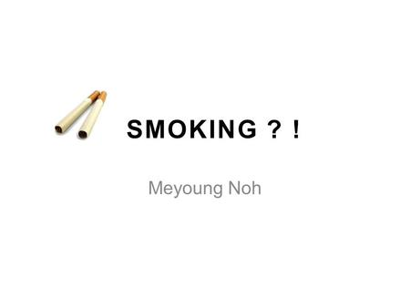 SMOKING ? ! Meyoung Noh. Did You Choozzz? Smoking -Not cool -Not make you popular Peer pressure -Okay to say no 2.