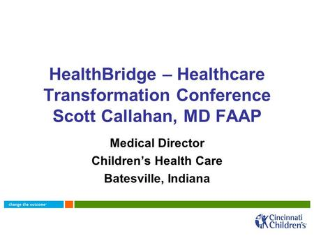 HealthBridge – Healthcare Transformation Conference Scott Callahan, MD FAAP Medical Director Children's Health Care Batesville, Indiana.