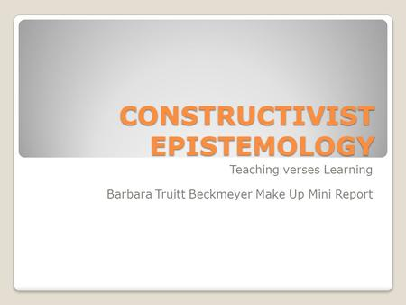CONSTRUCTIVIST EPISTEMOLOGY Teaching verses Learning Barbara Truitt Beckmeyer Make Up Mini Report.