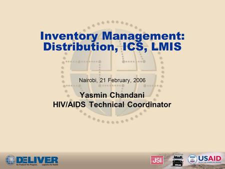 Inventory Management: Distribution, ICS, LMIS Nairobi, 21 February, 2006 Yasmin Chandani HIV/AIDS Technical Coordinator.