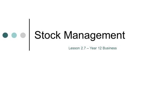 Stock Management Lesson 2.7 – Year 12 Business. 1.Raw materials and components - these are waiting to be used in the production process 2.Work in progress.