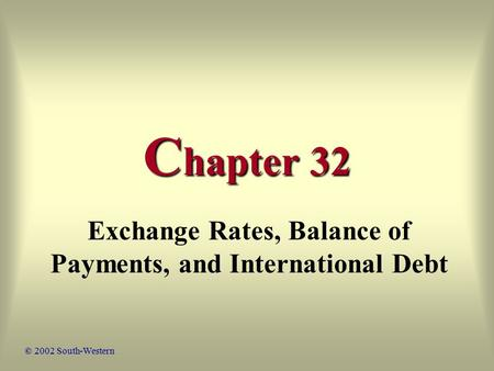 C hapter 32 Exchange Rates, Balance of Payments, and International Debt © 2002 South-Western.