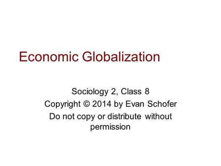 Economic Globalization Sociology 2, Class 8 Copyright © 2014 by Evan Schofer Do not copy or distribute without permission.